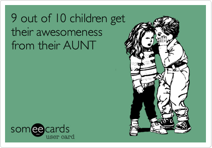 someecards.com - 9 out of 10 children get their awesomeness from their AUNT