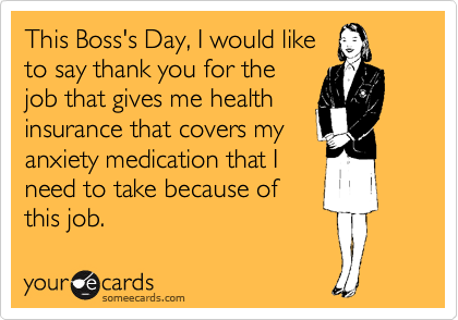 someecards.com - This Boss's Day, I would like to say thank you for the job that gives me health insurance that covers my anxiety medication that I need to take because of this job.