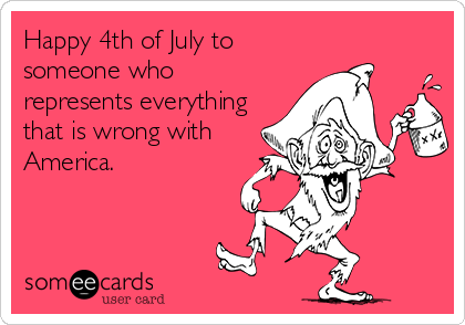 someecards.com - Happy 4th of July to someone who represents everything that is wrong with America.