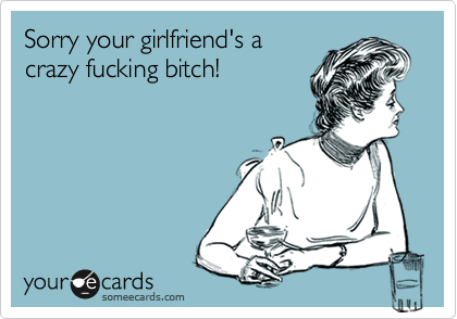 Funny Sympathy Ecard: Sorry your girlfriend's a crazy fucking bitch!