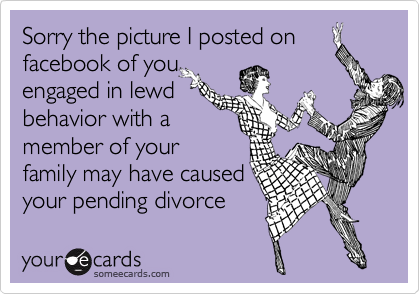 someecards.com - Sorry the picture I posted on facebook of you engaged in lewd behavior with a member of your family may have caused your pending divorce