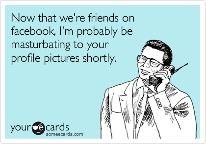 someecards.com - Now that we're friends on facebook, I'm probably be masturbating to your profile pictures shortly.