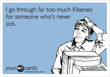 Funny Cry for Help Ecard: I go through far too much Kleenex for someone who's never sick.