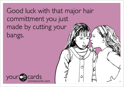Funny Encouragement Ecard: Good luck with that major hair committment you just made by cutting your bangs.