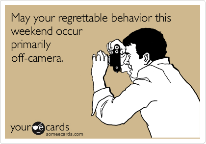 May your regrettable behavior this weekend occur primarily off-camera.