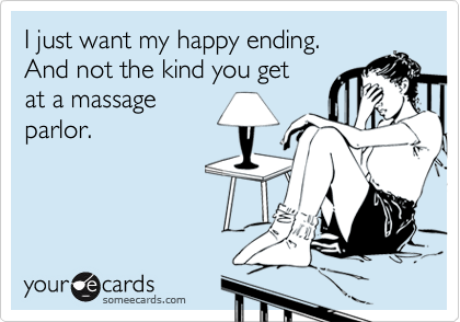 someecards.com - I just want my happy ending. And not the kind you get at a massage parlor.