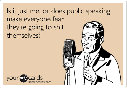 someecards.com - Is it just me, or does public speaking make everyone fear they're going to shit themselves?