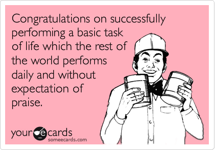 Funny Congratulations Ecard: Congratulations on successfully performing a basic task of life which the rest of the world performs daily and without expectation of praise.