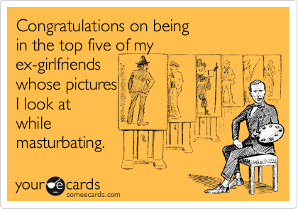 someecards.com - Congratulations on being in the top five of my ex-girlfriends whose pictures I look at while masturbating.