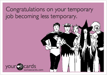 someecards.com - Congratulations on your temporary job becoming less temporary.