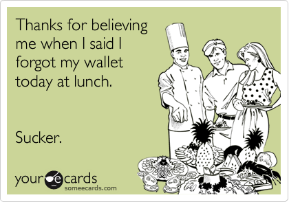 someecards.com - Thanks for believing me when I said I forgot my wallet today at lunch. Sucker.