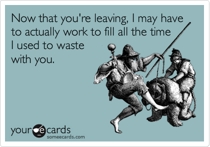 Now that you're leaving I may have to actually work - eCard