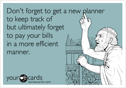Funny Reminders Ecard: Don't forget to get a new planner to keep track of but ultimately forget to pay your bills in a more efficient manner.