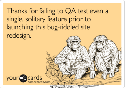 someecards.com - Thanks for failing to QA test even a single, solitary feature prior to launching this bug-riddled site redesign.