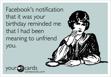 Funny Birthday Ecard: Facebook's notification that it was your birthday reminded me that I had been meaning to unfriend you.