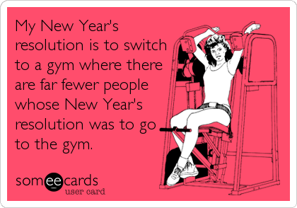 Funny New Year's Ecard: My New Year's resolution is to switch to a gym where there are far fewer people whose New Year's resolution was to go to the gym.
