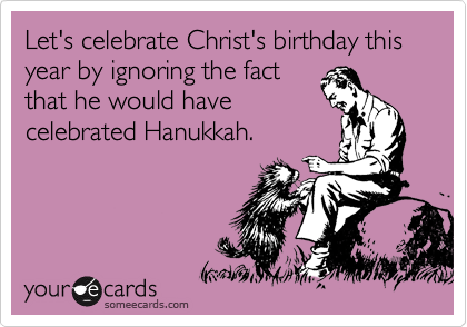 someecards.com - Let's celebrate Christ's birthday this year by ignoring the fact that he would have celebrated Hanukkah.