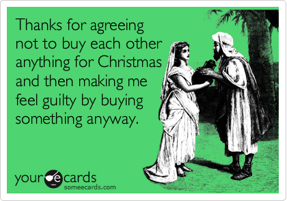 someecards.com - Thanks for agreeing not to buy each other anything for Christmas and then making me feel guilty by buying something anyway.
