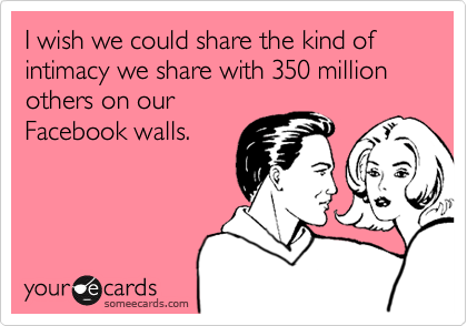Funny Confession Ecard: I wish we could share the kind of intimacy we share with 350 million others on our Facebook walls.