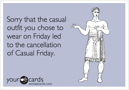 Funny Workplace Ecard: Sorry that the casual outfit you chose to wear on Friday led to the cancellation of Casual Friday.
