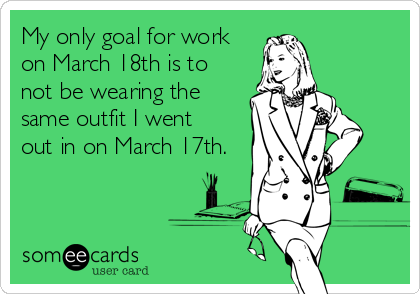 someecards.com - My only goal for work on March 18th is to not be wearing the same outfit I went out in on March 17th.