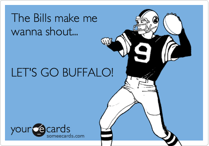 someecards.com - The Bills make me wanna shout... LET'S GO BUFFALO!