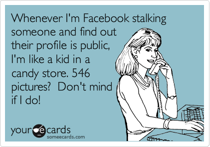 someecards.com - Whenever I'm Facebook stalking someone and find out their profile is public, I'm like a kid in a candy store. 546 pictures? Don't mind if I do!
