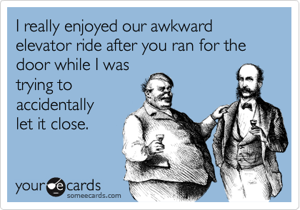 Funny Workplace Ecard: I really enjoyed our awkward elevator ride after you ran for the door while I was trying to accidentally let it close.