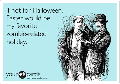 someecards.com - If not for Halloween, Easter would be my favorite zombie-related holiday.