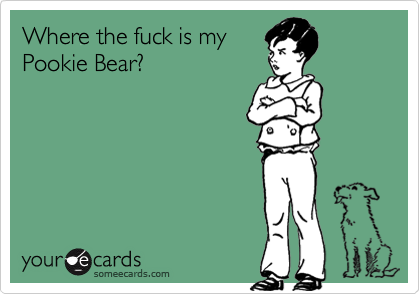 Where the fuck is my Pookie Bear? | Cry For Help Ecard ...