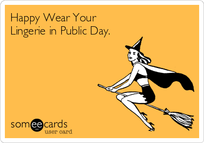 Funny Halloween Ecard: Happy Wear Your Lingerie in Public Day.