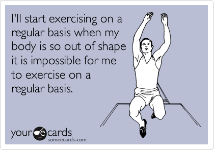 someecards.com - I'll start exercising on a regular basis when my body is so out of shape it is impossible for me to exercise on a regular basis.