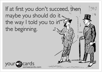 someecards if at first you don't succeed, then maybe you should it it the way I told you in the beginning someecards lol funny