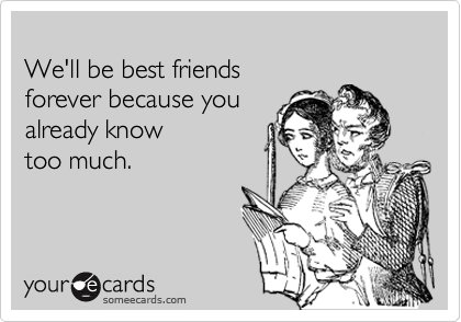 Funny Friendship Ecard: We'll be best friends forever because you already know too much.