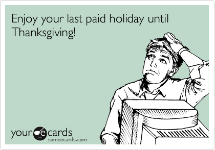 someecards.com - Enjoy your last paid holiday until Thanksgiving!