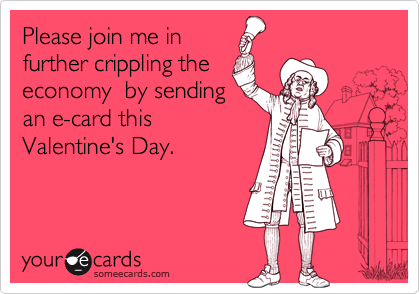 Funny Valentine's Day Ecard: Please join me in further crippling the economy by sending an e-card this Valentine's Day.