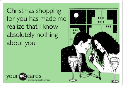 someecards.com - Christmas shopping for you has made me realize that I know absolutely nothing about you.
