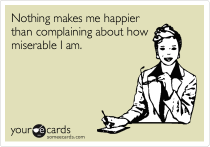 someecards.com - Nothing makes me happier than complaining about how miserable I am.