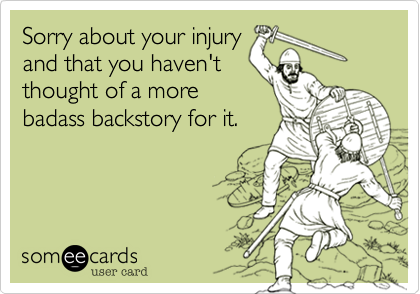 Funny Get Well Ecard: Sorry about your injury and that you haven't thought of a more badass backstory for it.