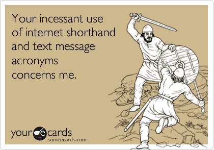 someecards.com - Your incessant use of internet shorthand and text message acronyms concerns me.