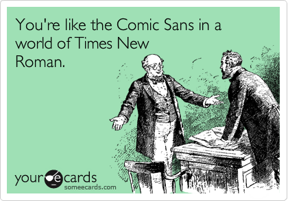 someecards.com - You're like the Comic Sans in a world of Times New Roman.