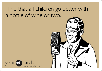 someecards.com - I find that all children go better with a bottle of wine or two.