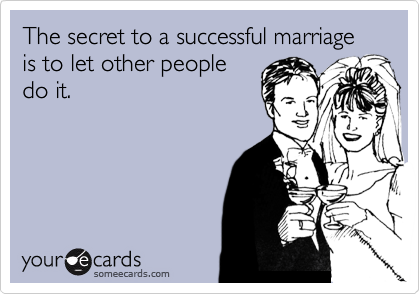 someecards.com - The secret to a successful marriage is to let other people do it.