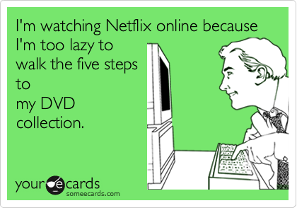 someecards.com - I'm watching Netflix online because I'm too lazy to walk the five steps to my DVD collection.