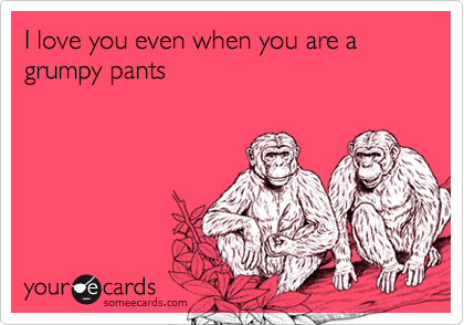 someecards.com - I love you even when you are a grumpy pants