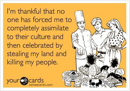 Funny Thanksgiving Ecard: I'm thankful that no one has forced me to completely assimilate to their culture and then celebrated by stealing my land and killing my people.
