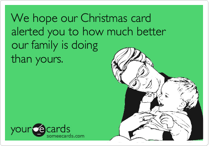 Funny Christmas Season Ecard: We hope our Christmas card alerted you to how much better our family is doing than yours.