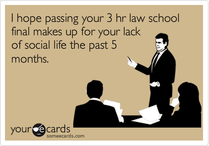 someecards.com - I hope passing your 3 hr law school final makes up for your lack of social life the past 5 months.