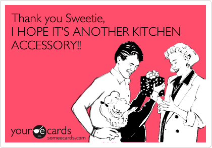 someecards.com - Thank you Sweetie, I HOPE IT'S ANOTHER KITCHEN ACCESSORY!!