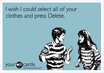 Funny Flirting Ecard: I wish I could select all of your clothes and press Delete.